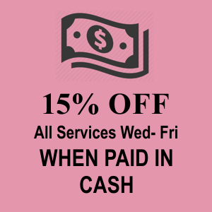 Receive 15% Cash Discount All services- Wednesday, Thursday, Friday!