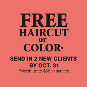 Free Hair Cut or Color! Send in two new clients by October 31, 2017. *Worth up to $58 in services